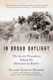 In Broad Daylight: The Secret Procedures Behind The Holocaust By Bullets by Father Patrick Desbois