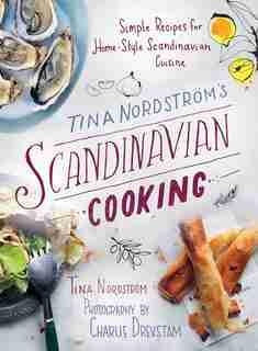 Tina Nordström's Scandinavian Cooking: Simple Recipes for Home-style Scandinavian Cuisine by Tina Nordström