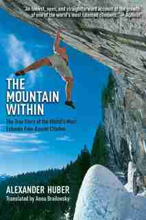 The Mountain Within: The True Story of the World?s Most Extreme Free-Ascent Climber by Alexander Huber