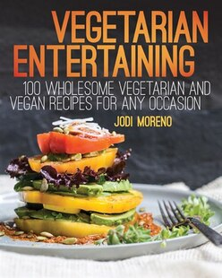 Vegetarian Entertaining: 100 Wholesome Vegetarian and Vegan Recipes for Any Occasion