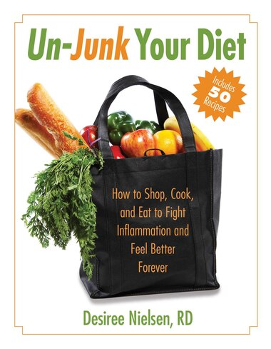 Un-Junk Your Diet: How to Shop, Cook, and Eat to Fight Inflammation and Feel Better Forever by Desiree Nielsen