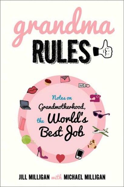Grandma Rules: Notes on Grandmotherhood, the World's Best Job by Jill Milligan