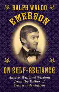 Ralph Waldo Emerson on Self-Reliance: Advice, Wit, and Wisdom from the Father of Transcendentalism by Ralph Waldo Emerson