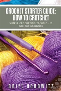 Crochet Starter Guide: How to Crotchet: Simple Crocheting Techniques for the Beginner by Ariel Horowitz