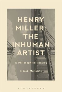 Henry Miller: The Inhuman Artist: A Philosophical Inquiry