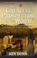 The Greatest Prospector in the World: A historically accurate parable on creating success in sales…