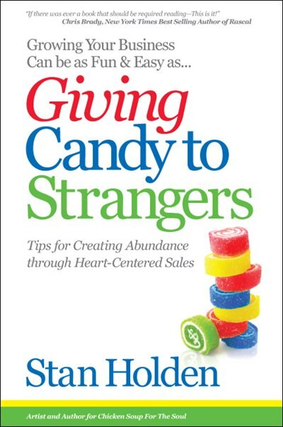 Growing Your Business Can Be as Fun & Easy as Giving Candy to Strangers: Tips for Creating Abundance through Heart-Centered Sales by Stan Holden