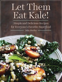 Book Let Them Eat Kale!: Simple and Delicious Recipes for Everyone's Favorite Superfood by Julia Mueller
