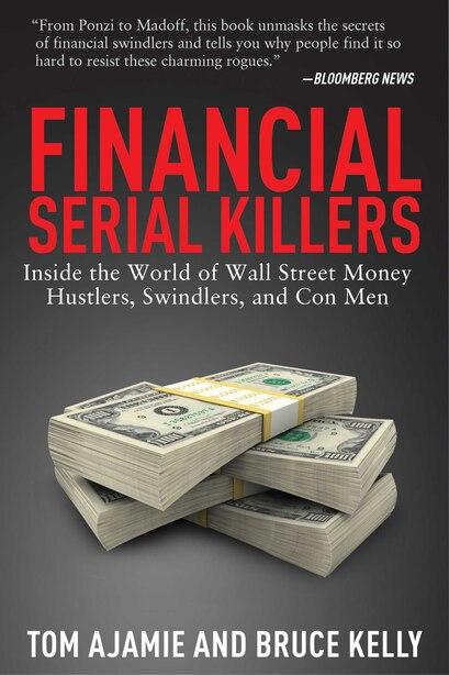 Financial Serial Killers: Inside the World of Wall Street Money Hustlers, Swindlers, and Con Men by Tom Ajamie