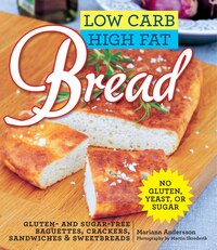 Low Carb High Fat Bread: Gluten- and Sugar-Free Baguettes, Loaves, Crackers, and More