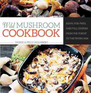 Wild Mushroom Cookbook: Soups, Stir-Fries, and Full Courses from the Forest to the Frying Pan by Ingrid Holmberg