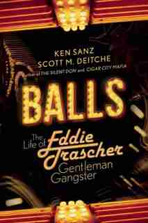 Balls: The Life of Eddie Trascher, Gentleman Gangster by Ken Sanz