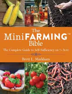 The Mini Farming Bible: The Complete Guide to Self-Sufficiency on ¼ Acre by Brett L. Markham