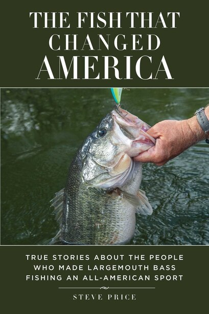 The Fish That Changed America: True Stories About the People Who Made Largemouth Bass Fishing an All-American Sport by Steve Price