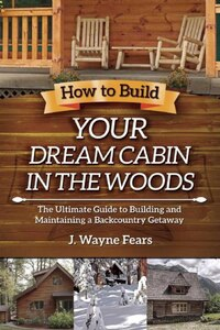 How to Build Your Dream Cabin in the Woods: The Ultimate Guide to Building and Maintaining a…
