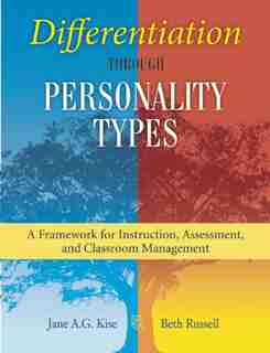 Differentiation through Personality Types: A Framework for Instruction, Assessment, and Classroom Management by Jane A. G. Kise