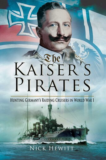 The Kaiser's Pirates: Hunting Germany?s Raiding Cruisers in World War I by Nick Hewitt