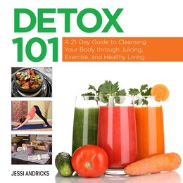 Book Detox 101: A 21-Day Guide to Cleansing Your Body through Juicing, Exercise, and Healthy Living by Jessi Andricks