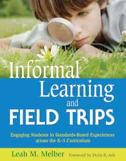 Informal Learning and Field Trips: Engaging Students in Standards-Based Experiences across the K?5 Curriculum by Leah M. Melber
