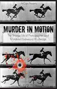 Murder in Motion: The Strange Life of Photographer (and Murderer) Eadweard Muybridge by Warner Jennifer