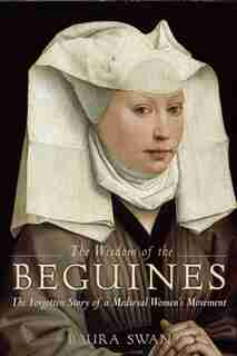 The Wisdom Of The Beguines: The Forgotten Story Of A Medieval Women's Movement by Laura Swan