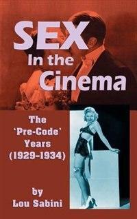 Sex In the Cinema: The 'Pre-Code' Years (1929-1934) (hardback) by Lou Sabini