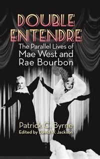 Double Entendre (hardback): The Parallel Lives of Mae West and Rae Bourbon by Patrick  C. Byrne