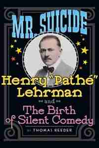 Mr. Suicide: Henry Pathé Lehrman and Th e Birth of Silent Comedy (hardback) by Thomas Reeder