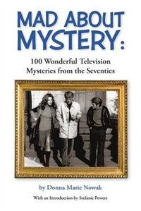 Mad About Mystery: 100 Wonderful Television Mysteries from the Seventies by Donna  Marie Nowak