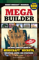 Mega Builder: The Most Complete Guide To Minecraft Secrets, Creations, Hacks, And Strategies