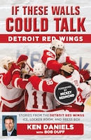 If These Walls Could Talk: Detroit Red Wings: Stories From The Detroit Red Wings Ice, Locker Room…