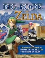 The Big Book Of Zelda: The Unofficial Guide To Breath Of The Wild And The Legend Of Zelda