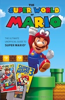 The Super World Of Mario: The Ultimate Unofficial Guide To Super Mario®