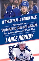 If These Walls Could Talk: Toronto Maple Leafs: Stories From The Toronto Maple Leafs Ice, Locker…