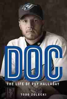 Doc: The Life Of Roy Halladay by Todd Zolecki