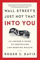 Wall Street's Just Not That Into You: An Insider?s Guide to Protecting and Growing Wealth