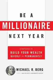 Be A Millionaire Next Year: Strategies to Build Your Wealth Quickly and Permanently by Michael R. Berg