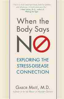 When The Body Says No: Understanding The Stress-disease Connection by Gabor Maté
