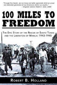 100 Miles To Freedom: The Epic Story Of The Rescue Of Santo Tomas And The Liberation Of Manila…