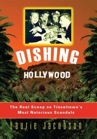 Dishing Hollywood: The Real Scoop On Tinseltown's Most Notorious Scandals by Laurie Jacobson