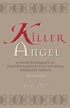 Killer Angel: A Short Biography Of Planned Parenthood's Founder, Margaret Sanger