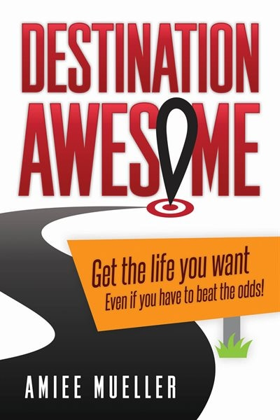 Destination Awesome: Get The Life You Want Even If You Have To Beat The Odds by Amiee Mueller