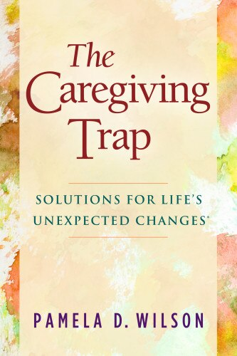 The Caregiving Trap: Solutions For Life's Unexpected Changes by Pamela D. Wilson