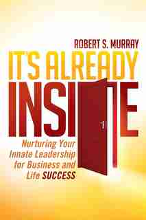 It's Already Inside: Nurturing Your Innate Leadership For Business And Life Success by Robert S. Murray
