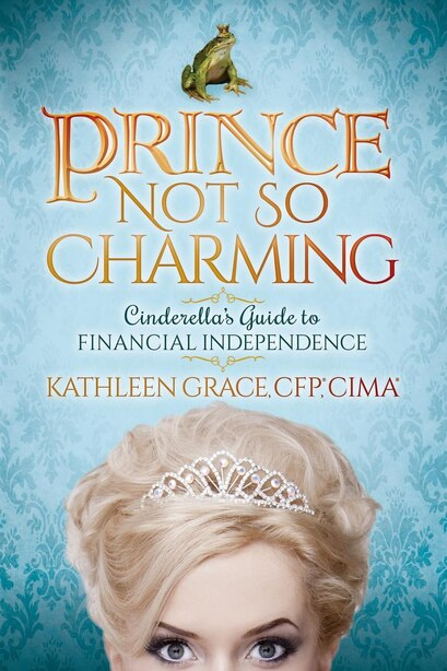 Prince Not So Charming: Cinderella's Guide To Financial Independence by Kathleen Grace