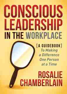 Conscious Leadership In The Workplace: A Guidebook To Making A Difference One Person At A Time by Rosalie Chamberlain