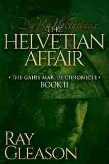 The Helvetian Affair: Book Ii Of The Gaius Marius Chronicle by Ray Gleason