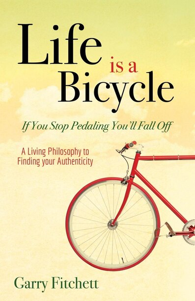 Life Is A Bicycle: A Living Philosophy To Finding Your Authenticity by Garry Fitchett