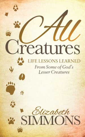 All Creatures: Life Lessons Learned From Some Of God's Lesser Creatures by Elizabeth Simmons