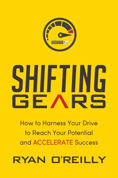 Shifting Gears: How To Harness Your Drive To Reach Your Potential And Accelerate Success by Ryan O'reilly
